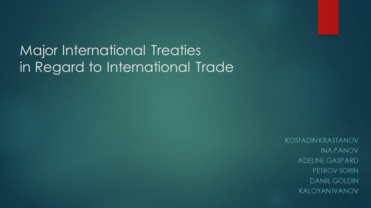 Major International Treaties in Regard to International Trade KOSTADIN KRASTANOV INA PANOV ADELINE GASPARD PETROV SORIN DANIIL GOLDIN KALOYAN IVANOV