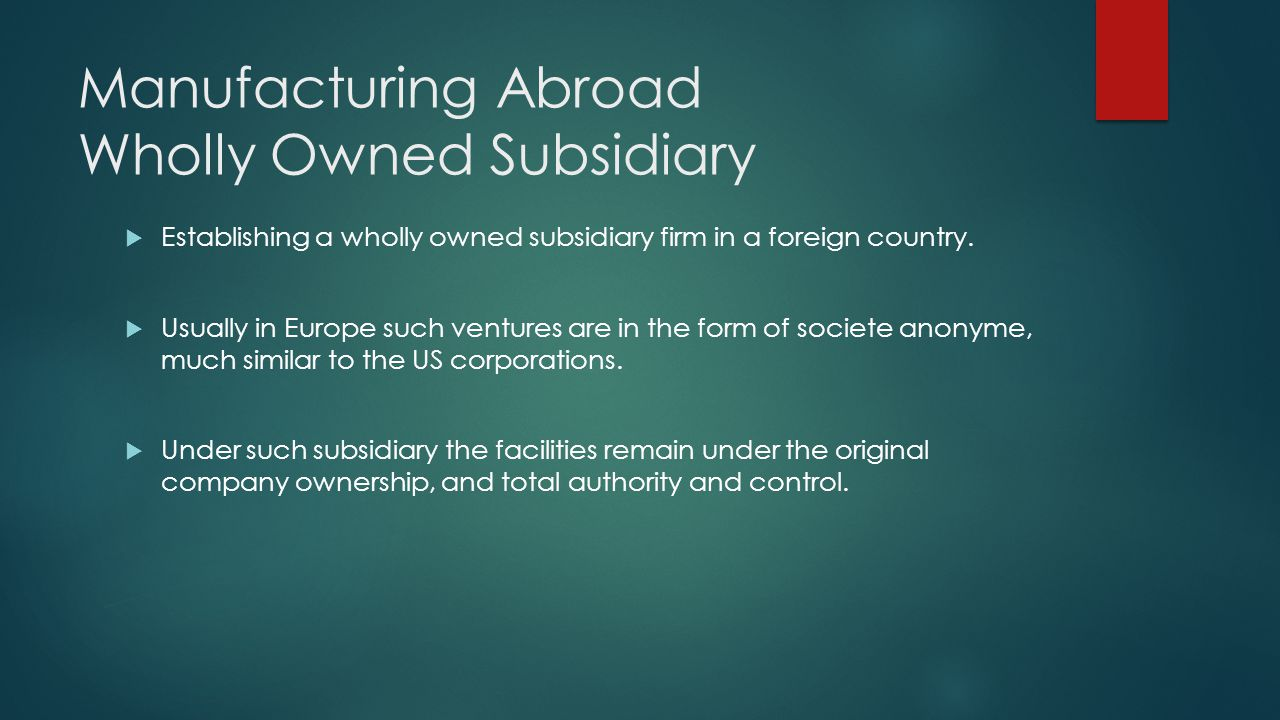 Manufacturing Abroad Wholly Owned Subsidiary Establishing a wholly owned subsidiary firm in a foreign country. Usually in Europe such ventures are in
