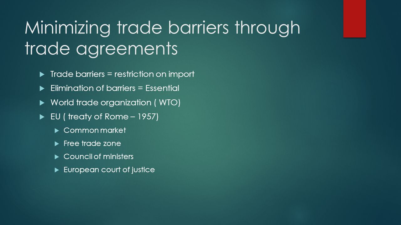 Minimizing trade barriers through trade agreements Trade barriers = restriction on import Elimination of barriers = Essential World trade organization