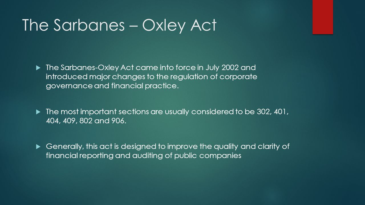 The Sarbanes – Oxley Act The Sarbanes-Oxley Act came into force in July 2002 and introduced major changes to the regulation of corporate governance and financial practice.