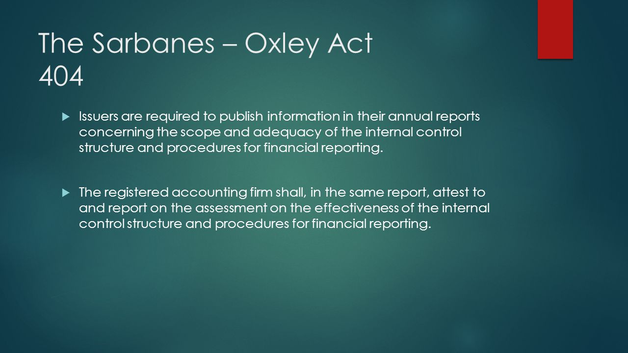 The Sarbanes – Oxley Act 404 Issuers are required to publish information in their annual reports concerning the scope and adequacy of the internal con
