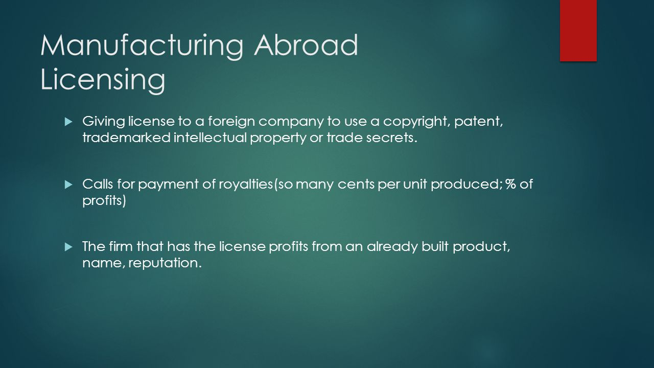 Manufacturing Abroad Licensing Giving license to a foreign company to use a copyright, patent, trademarked intellectual property or trade secrets. Cal