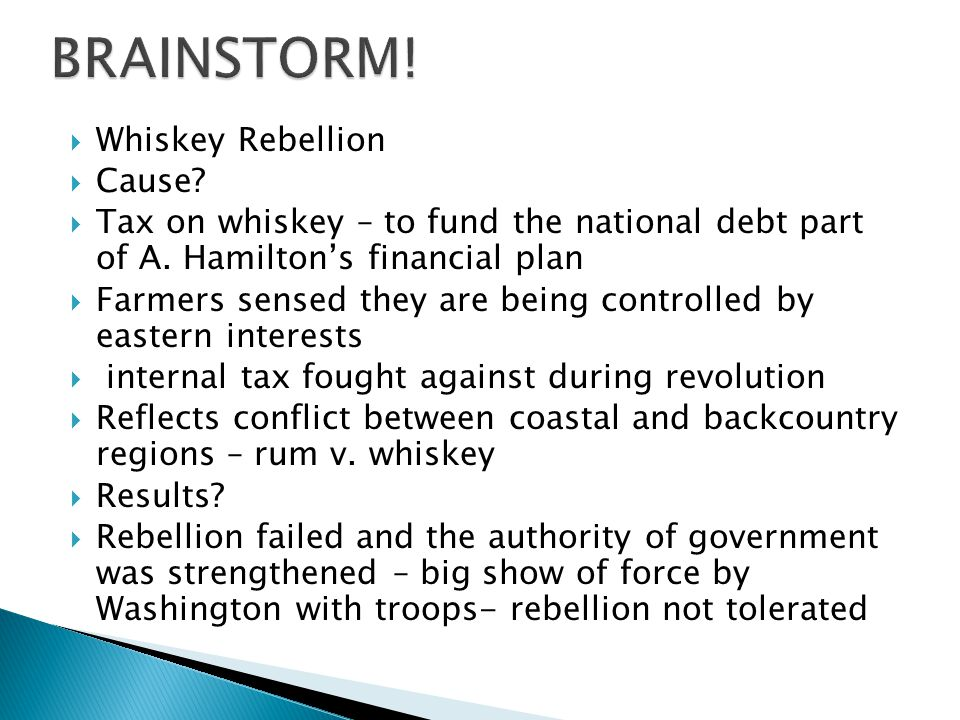 Whiskey Rebellion Cause? Tax on whiskey – to fund the national debt part of A. Hamiltons financial plan Farmers sensed they are being controlled by ea