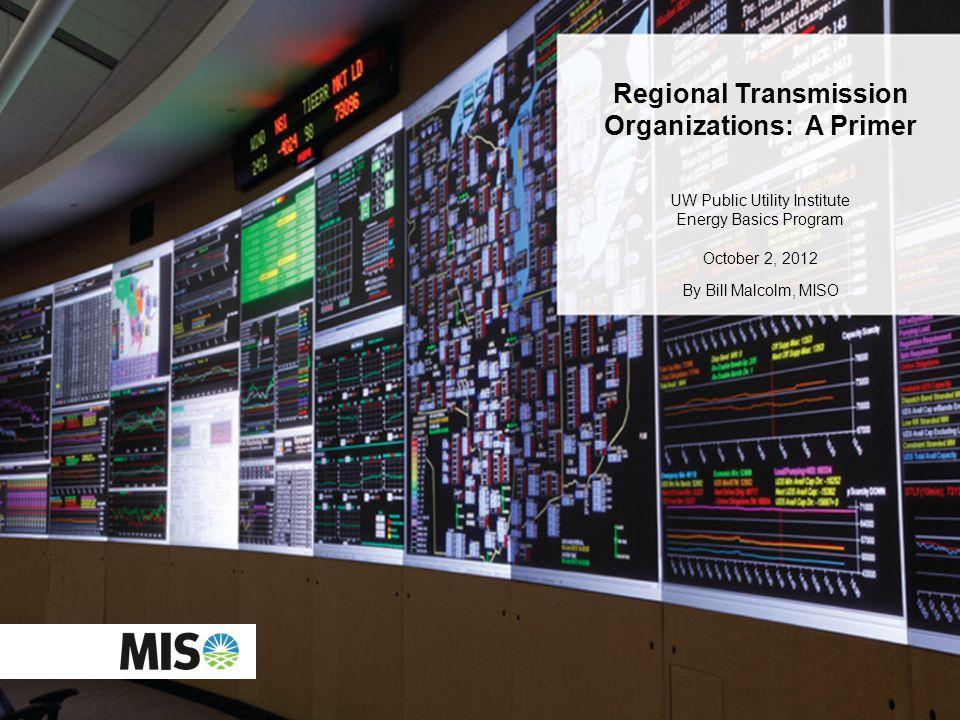 O Regional Transmission Organizations: A Primer UW Public Utility Institute Energy Basics Program October 2, 2012 By Bill Malcolm, MISO