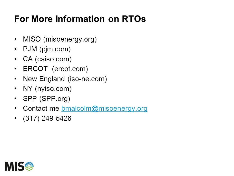 For More Information on RTOs MISO (misoenergy.org) PJM (pjm.com) CA (caiso.com) ERCOT (ercot.com) New England (iso-ne.com) NY (nyiso.com) SPP (SPP.org) Contact me bmalcolm@misoenergy.orgbmalcolm@misoenergy.org (317) 249-5426