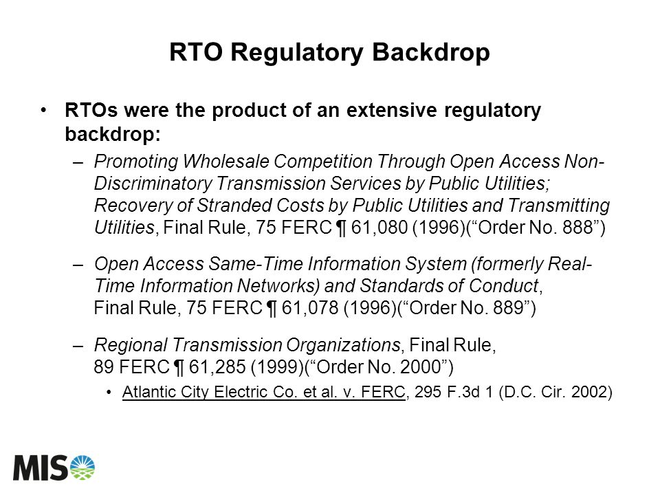 RTO Regulatory Backdrop RTOs were the product of an extensive regulatory backdrop: –Promoting Wholesale Competition Through Open Access Non- Discrimin