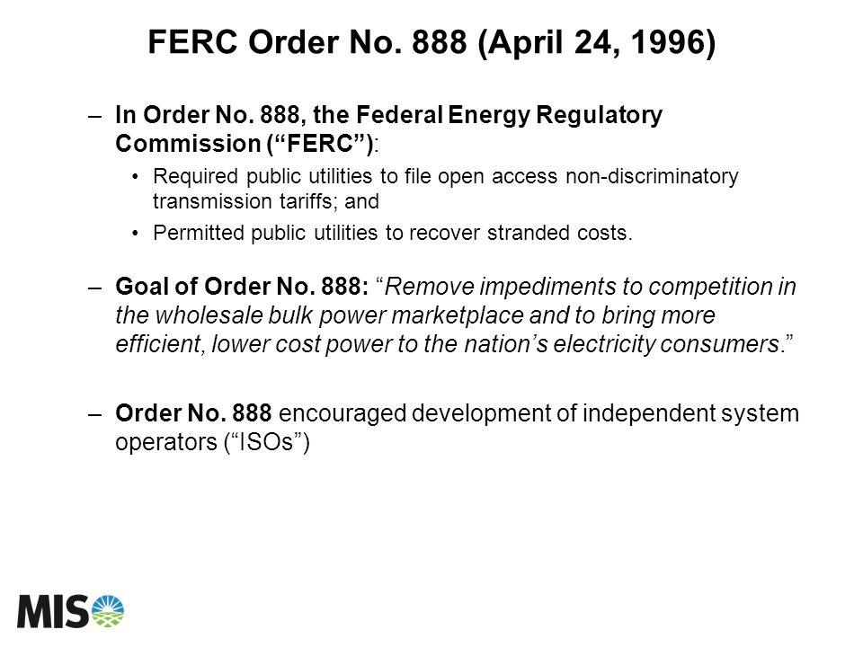 FERC Order No. 888 (April 24, 1996) –In Order No. 888, the Federal Energy Regulatory Commission (FERC): Required public utilities to file open access