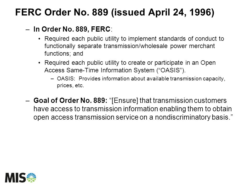 FERC Order No. 889 (issued April 24, 1996) –In Order No. 889, FERC: Required each public utility to implement standards of conduct to functionally sep