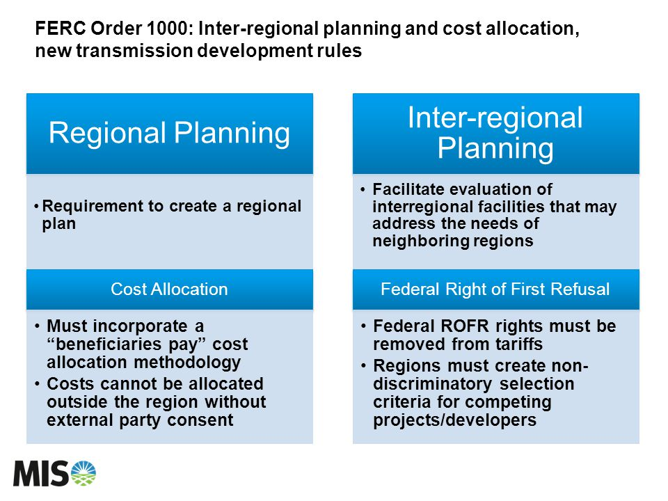 FERC Order 1000: Inter-regional planning and cost allocation, new transmission development rules Regional Planning Requirement to create a regional plan Inter-regional Planning Facilitate evaluation of interregional facilities that may address the needs of neighboring regions Cost Allocation Must incorporate a beneficiaries pay cost allocation methodology Costs cannot be allocated outside the region without external party consent Federal Right of First Refusal Federal ROFR rights must be removed from tariffs Regions must create non- discriminatory selection criteria for competing projects/developers