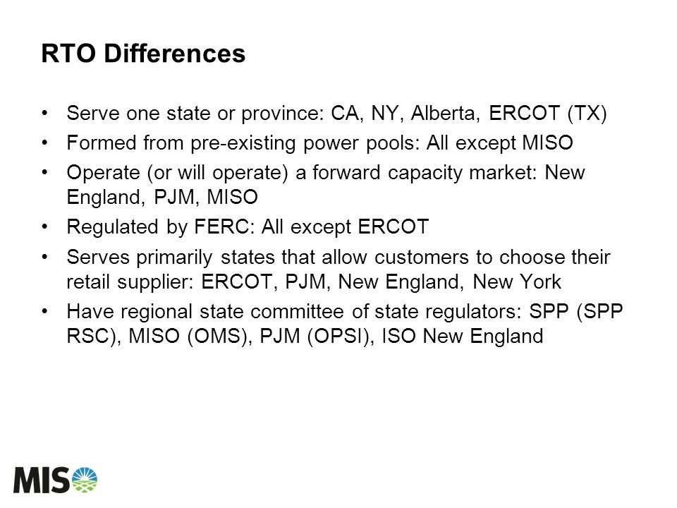 RTO Differences Serve one state or province: CA, NY, Alberta, ERCOT (TX) Formed from pre-existing power pools: All except MISO Operate (or will operat