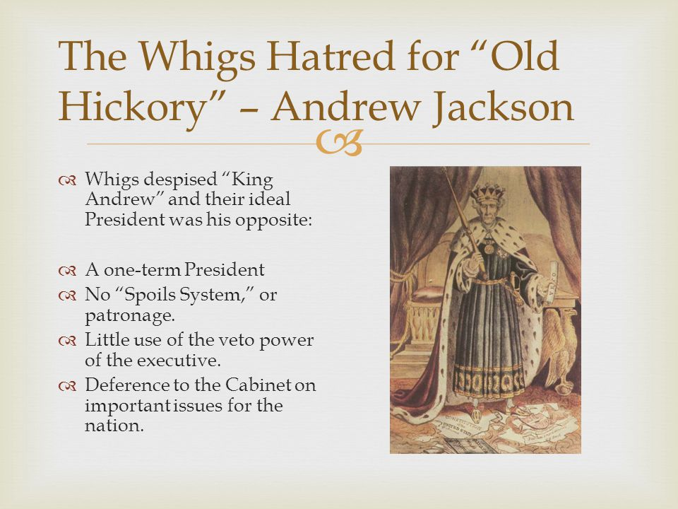 The Whigs Hatred for Old Hickory – Andrew Jackson Whigs despised King Andrew and their ideal President was his opposite: A one-term President No Spoils System, or patronage.