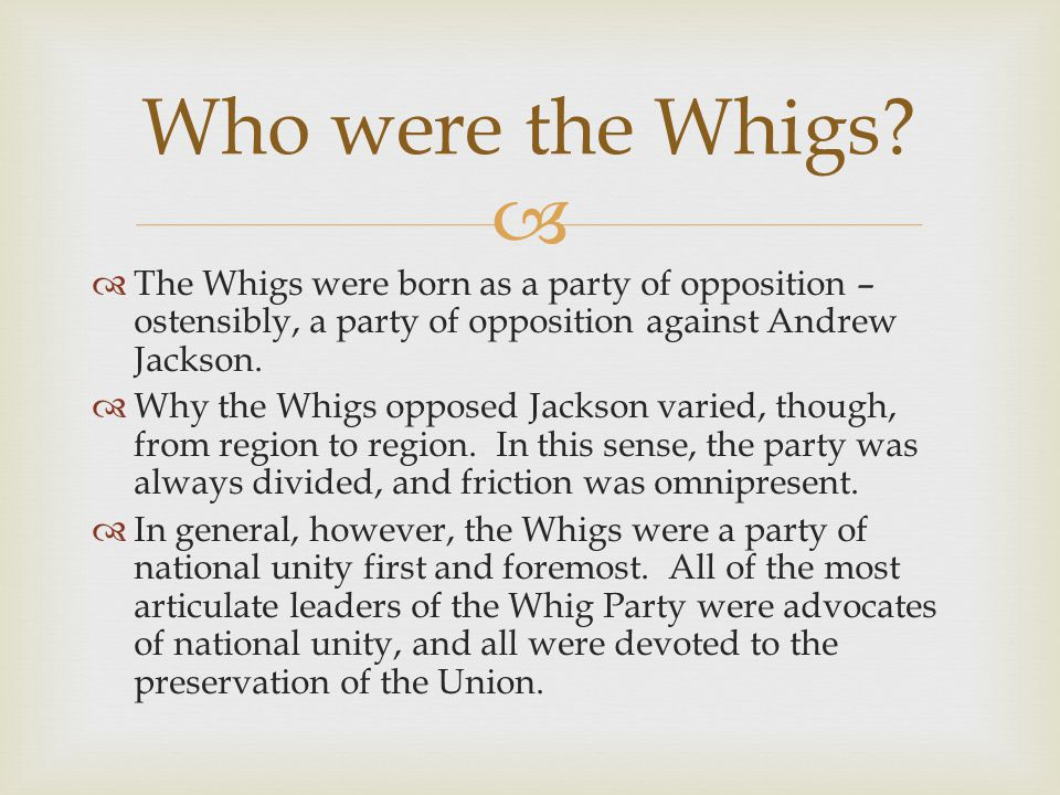 The Whigs were born as a party of opposition – ostensibly, a party of opposition against Andrew Jackson.