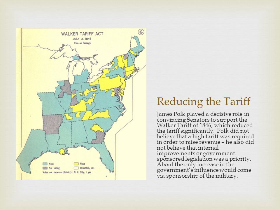 Reducing the Tariff James Polk played a decisive role in convincing Senators to support the Walker Tariff of 1846, which reduced the tariff significantly.