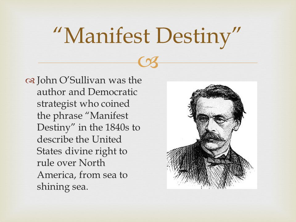 Manifest Destiny John OSullivan was the author and Democratic strategist who coined the phrase Manifest Destiny in the 1840s to describe the United States divine right to rule over North America, from sea to shining sea.