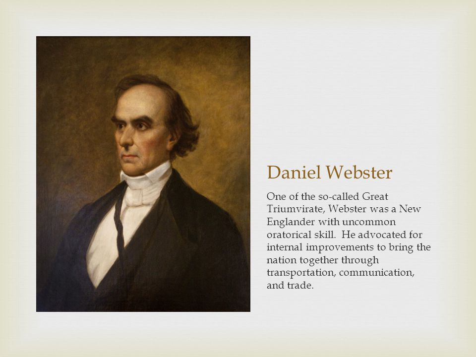 Daniel Webster One of the so-called Great Triumvirate, Webster was a New Englander with uncommon oratorical skill.