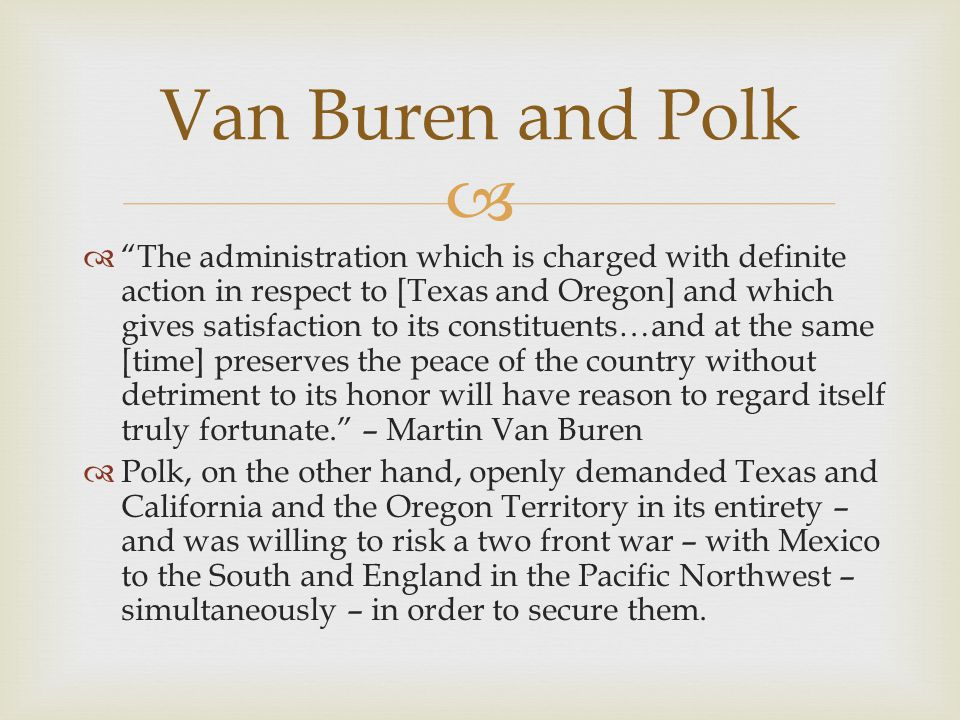 The administration which is charged with definite action in respect to [Texas and Oregon] and which gives satisfaction to its constituents…and at the same [time] preserves the peace of the country without detriment to its honor will have reason to regard itself truly fortunate.