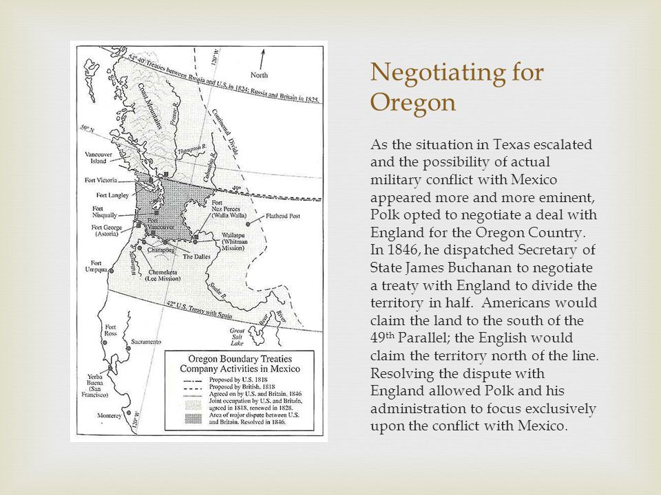Negotiating for Oregon As the situation in Texas escalated and the possibility of actual military conflict with Mexico appeared more and more eminent, Polk opted to negotiate a deal with England for the Oregon Country.