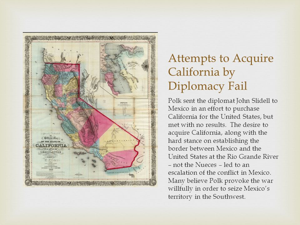 Attempts to Acquire California by Diplomacy Fail Polk sent the diplomat John Slidell to Mexico in an effort to purchase California for the United States, but met with no results.
