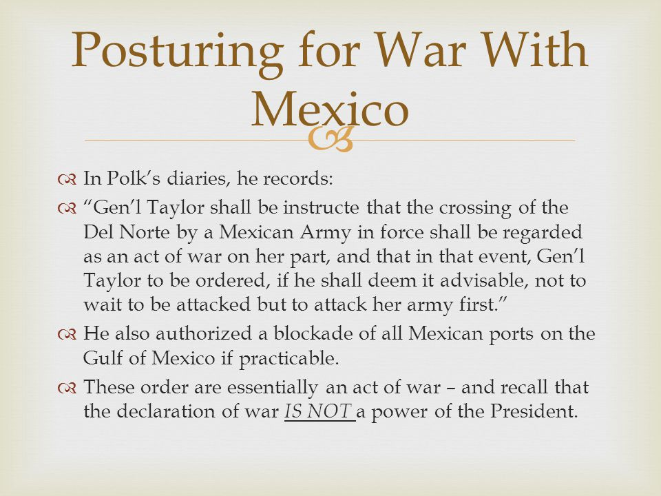 In Polks diaries, he records: Genl Taylor shall be instructe that the crossing of the Del Norte by a Mexican Army in force shall be regarded as an act of war on her part, and that in that event, Genl Taylor to be ordered, if he shall deem it advisable, not to wait to be attacked but to attack her army first.