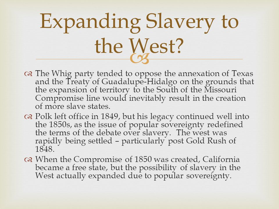 The Whig party tended to oppose the annexation of Texas and the Treaty of Guadalupe-Hidalgo on the grounds that the expansion of territory to the South of the Missouri Compromise line would inevitably result in the creation of more slave states.