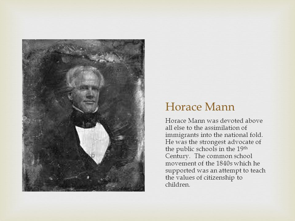 Horace Mann Horace Mann was devoted above all else to the assimilation of immigrants into the national fold.