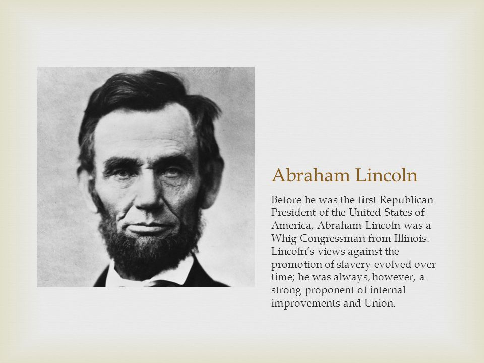 Abraham Lincoln Before he was the first Republican President of the United States of America, Abraham Lincoln was a Whig Congressman from Illinois.
