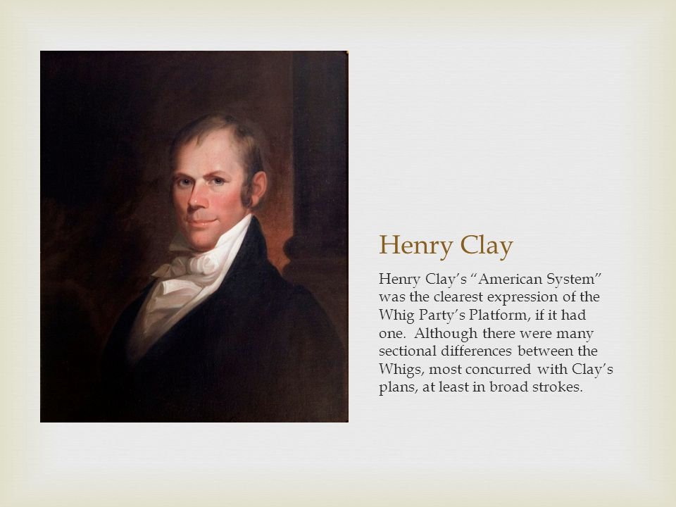 Henry Clay Henry Clays American System was the clearest expression of the Whig Partys Platform, if it had one.