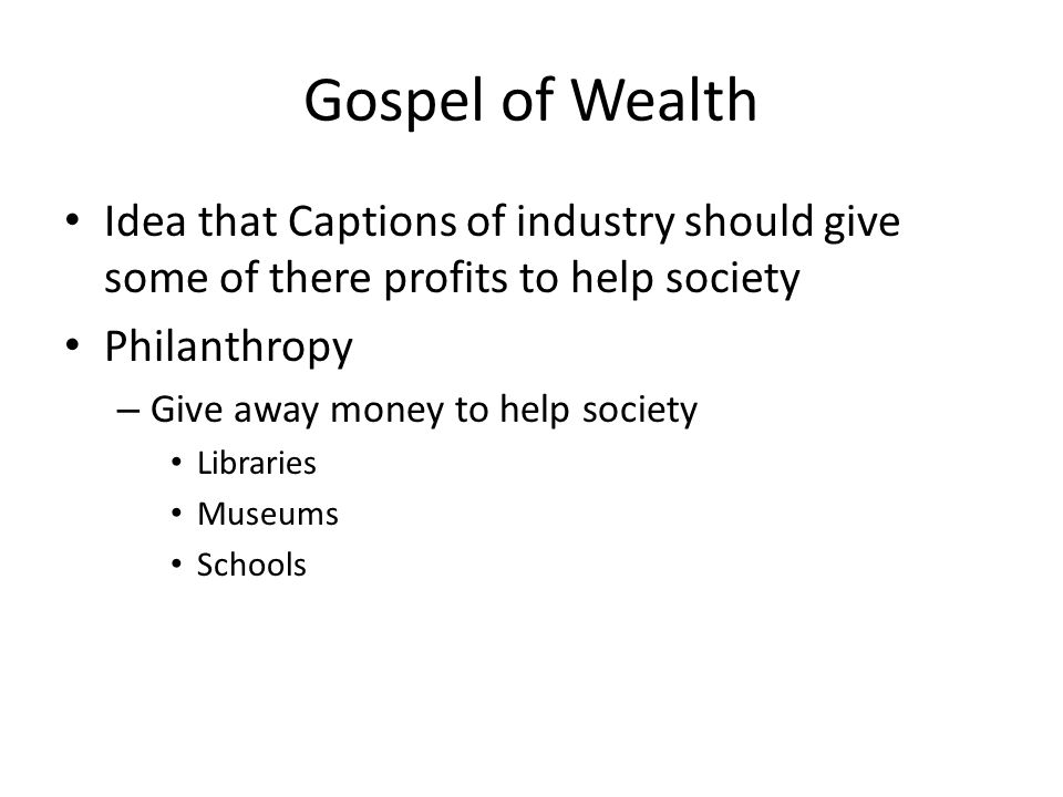 Gospel of Wealth Idea that Captions of industry should give some of there profits to help society Philanthropy – Give away money to help society Libra