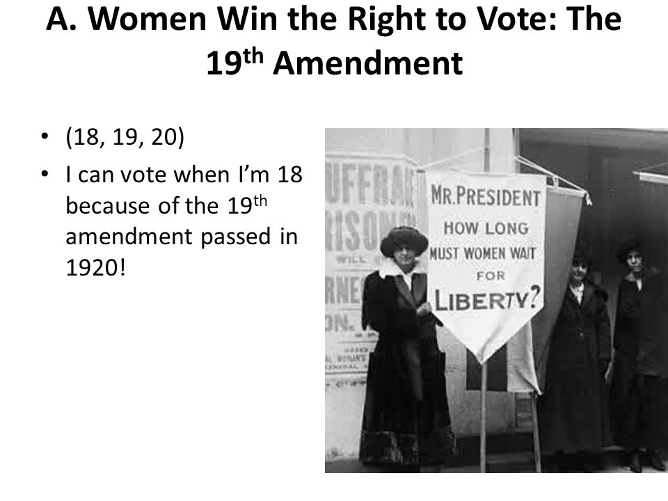 A. Women Win the Right to Vote: The 19 th Amendment (18, 19, 20) I can vote when Im 18 because of the 19 th amendment passed in 1920!
