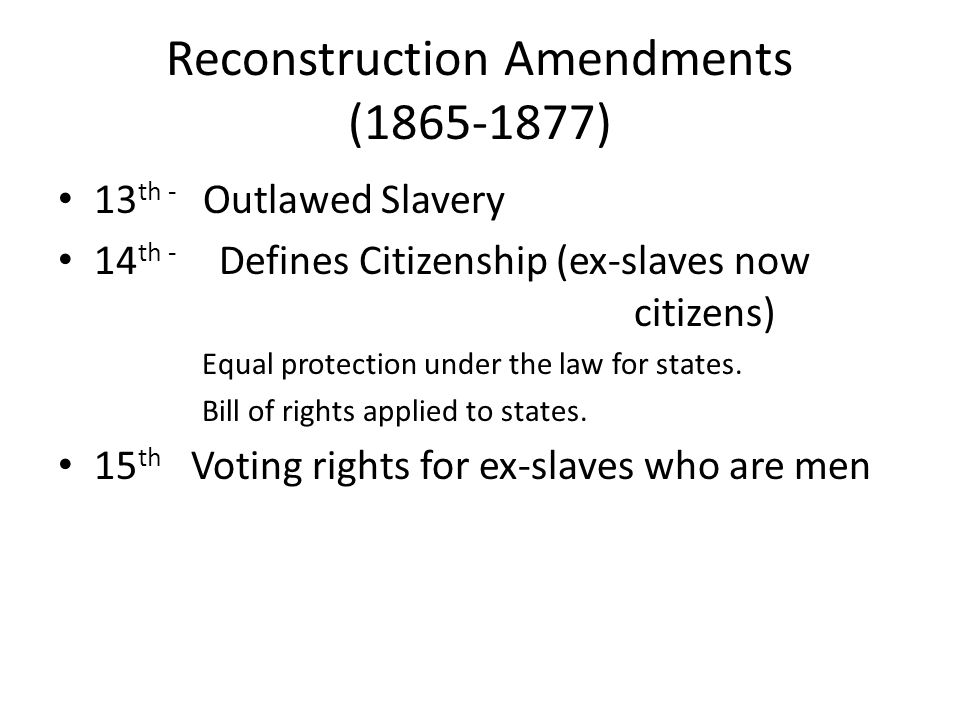 Reconstruction Amendments (1865-1877) 13 th - Outlawed Slavery 14 th - Defines Citizenship (ex-slaves now citizens) Equal protection under the law for