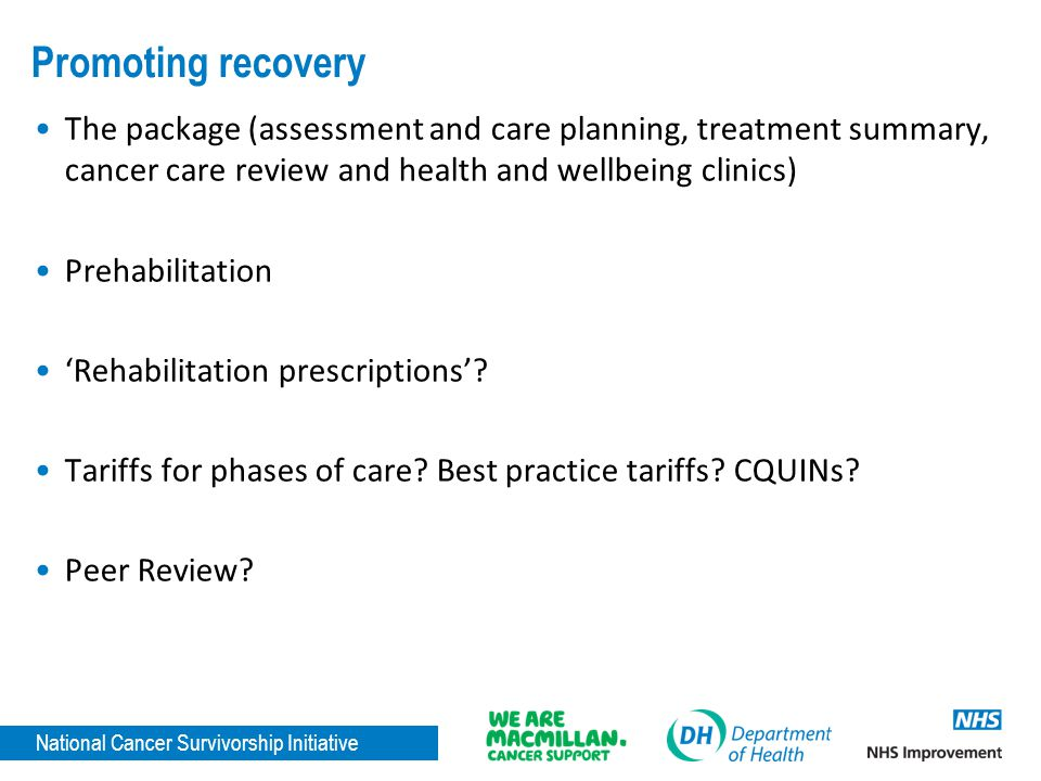 National Cancer Survivorship Initiative Promoting recovery The package (assessment and care planning, treatment summary, cancer care review and health and wellbeing clinics) Prehabilitation Rehabilitation prescriptions.