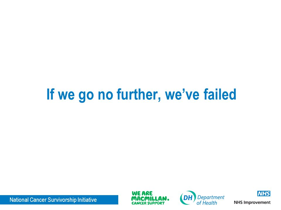 National Cancer Survivorship Initiative If we go no further, weve failed