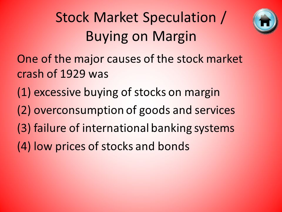 One of the major causes of the stock market crash of 1929 was (1) excessive buying of stocks on margin (2) overconsumption of goods and services (3) failure of international banking systems (4) low prices of stocks and bonds