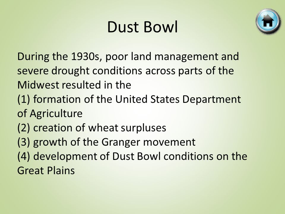 Dust Bowl During the 1930s, poor land management and severe drought conditions across parts of the Midwest resulted in the (1) formation of the United States Department of Agriculture (2) creation of wheat surpluses (3) growth of the Granger movement (4) development of Dust Bowl conditions on the Great Plains