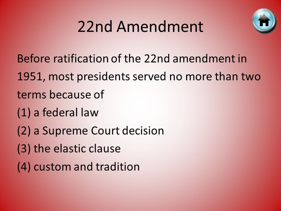 22nd Amendment Before ratification of the 22nd amendment in 1951, most presidents served no more than two terms because of (1) a federal law (2) a Supreme Court decision (3) the elastic clause (4) custom and tradition