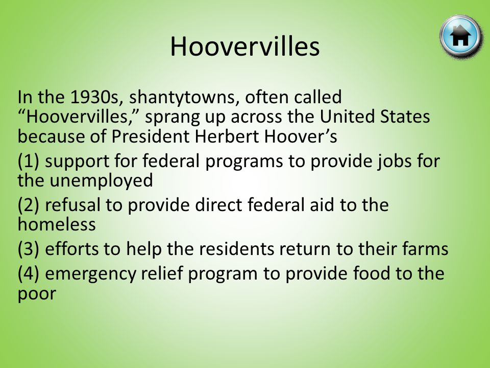 Hoovervilles In the 1930s, shantytowns, often called Hoovervilles, sprang up across the United States because of President Herbert Hoovers (1) support for federal programs to provide jobs for the unemployed (2) refusal to provide direct federal aid to the homeless (3) efforts to help the residents return to their farms (4) emergency relief program to provide food to the poor
