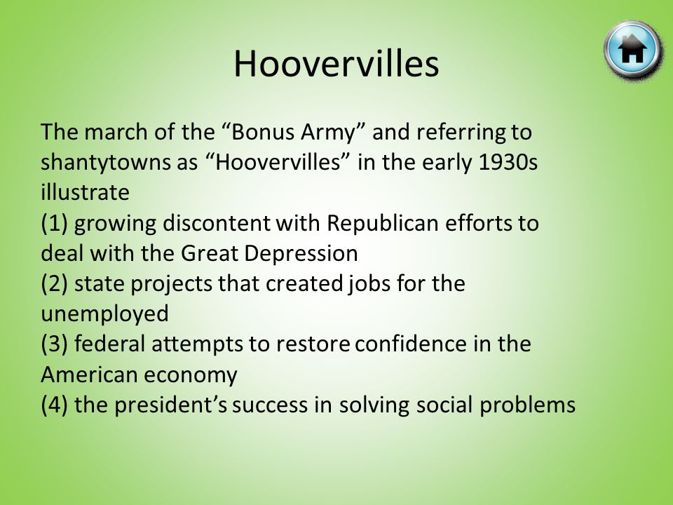 Hoovervilles The march of the Bonus Army and referring to shantytowns as Hoovervilles in the early 1930s illustrate (1) growing discontent with Republican efforts to deal with the Great Depression (2) state projects that created jobs for the unemployed (3) federal attempts to restore confidence in the American economy (4) the presidents success in solving social problems