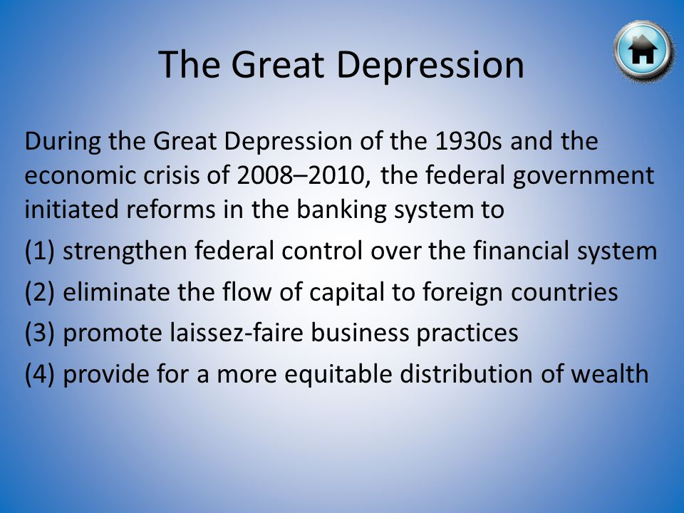 During the Great Depression of the 1930s and the economic crisis of 2008–2010, the federal government initiated reforms in the banking system to (1) strengthen federal control over the financial system (2) eliminate the flow of capital to foreign countries (3) promote laissez-faire business practices (4) provide for a more equitable distribution of wealth