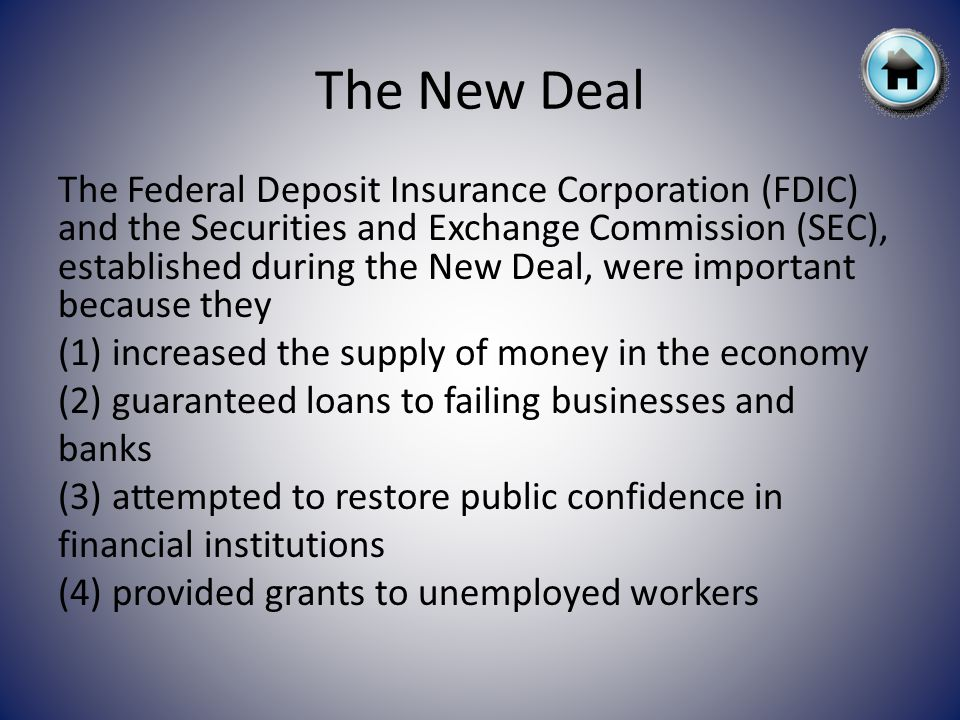 The New Deal The Federal Deposit Insurance Corporation (FDIC) and the Securities and Exchange Commission (SEC), established during the New Deal, were important because they (1) increased the supply of money in the economy (2) guaranteed loans to failing businesses and banks (3) attempted to restore public confidence in financial institutions (4) provided grants to unemployed workers