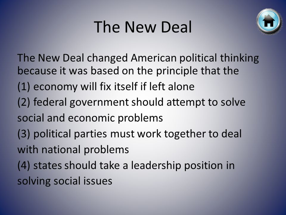 The New Deal The New Deal changed American political thinking because it was based on the principle that the (1) economy will fix itself if left alone (2) federal government should attempt to solve social and economic problems (3) political parties must work together to deal with national problems (4) states should take a leadership position in solving social issues