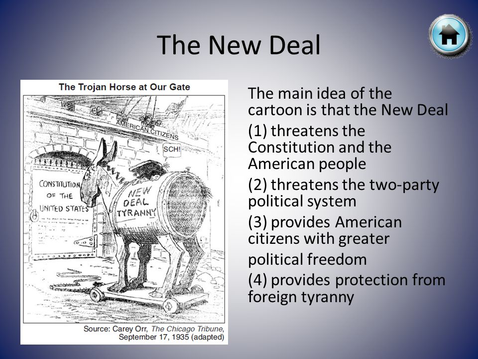 The New Deal The main idea of the cartoon is that the New Deal (1) threatens the Constitution and the American people (2) threatens the two-party political system (3) provides American citizens with greater political freedom (4) provides protection from foreign tyranny