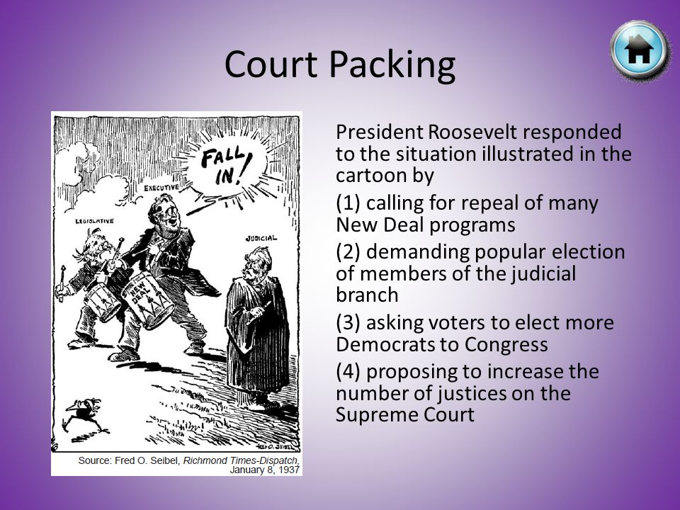 President Roosevelt responded to the situation illustrated in the cartoon by (1) calling for repeal of many New Deal programs (2) demanding popular election of members of the judicial branch (3) asking voters to elect more Democrats to Congress (4) proposing to increase the number of justices on the Supreme Court