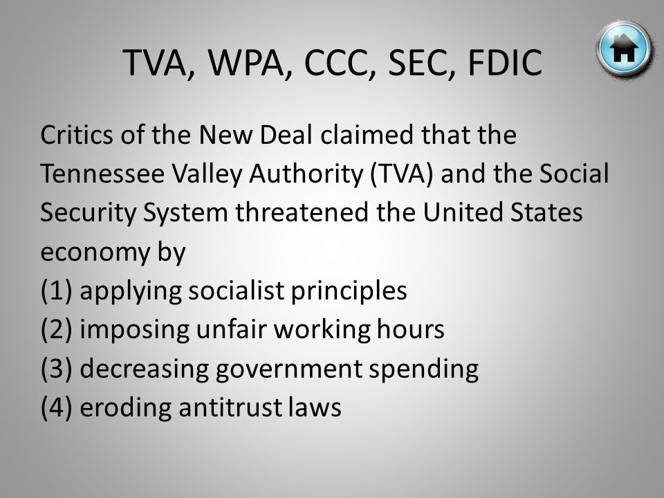 Critics of the New Deal claimed that the Tennessee Valley Authority (TVA) and the Social Security System threatened the United States economy by (1) applying socialist principles (2) imposing unfair working hours (3) decreasing government spending (4) eroding antitrust laws