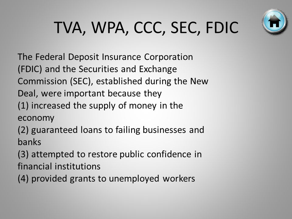 TVA, WPA, CCC, SEC, FDIC The Federal Deposit Insurance Corporation (FDIC) and the Securities and Exchange Commission (SEC), established during the New Deal, were important because they (1) increased the supply of money in the economy (2) guaranteed loans to failing businesses and banks (3) attempted to restore public confidence in financial institutions (4) provided grants to unemployed workers