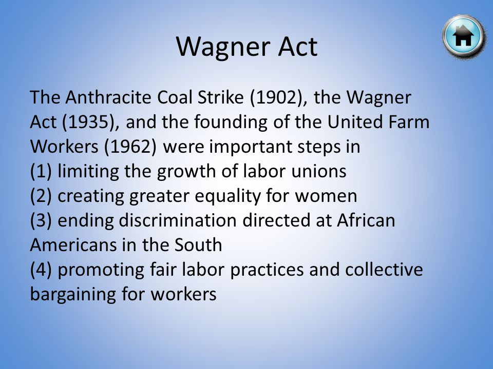 The Anthracite Coal Strike (1902), the Wagner Act (1935), and the founding of the United Farm Workers (1962) were important steps in (1) limiting the growth of labor unions (2) creating greater equality for women (3) ending discrimination directed at African Americans in the South (4) promoting fair labor practices and collective bargaining for workers