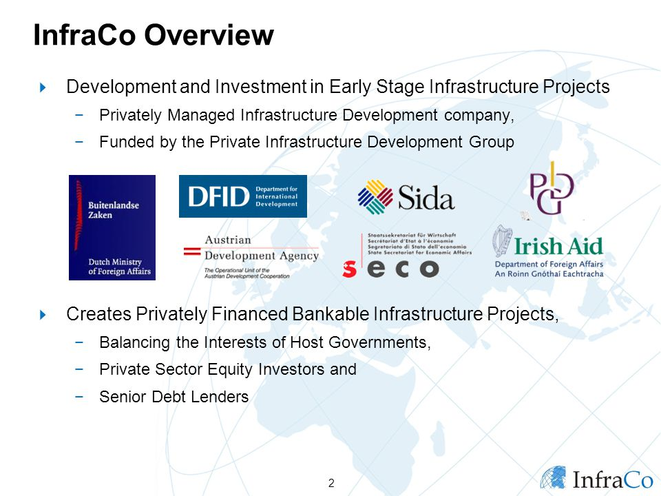 InfraCo Overview Development and Investment in Early Stage Infrastructure Projects Privately Managed Infrastructure Development company, Funded by the Private Infrastructure Development Group Creates Privately Financed Bankable Infrastructure Projects, Balancing the Interests of Host Governments, Private Sector Equity Investors and Senior Debt Lenders 2