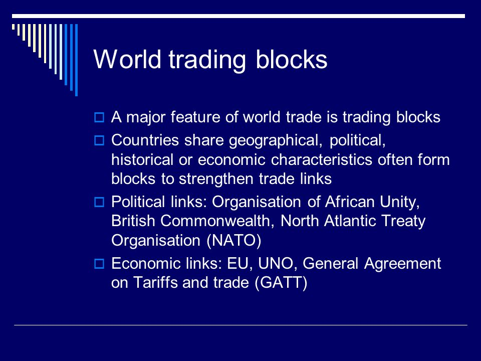 World trading blocks A major feature of world trade is trading blocks Countries share geographical, political, historical or economic characteristics often form blocks to strengthen trade links Political links: Organisation of African Unity, British Commonwealth, North Atlantic Treaty Organisation (NATO) Economic links: EU, UNO, General Agreement on Tariffs and trade (GATT)