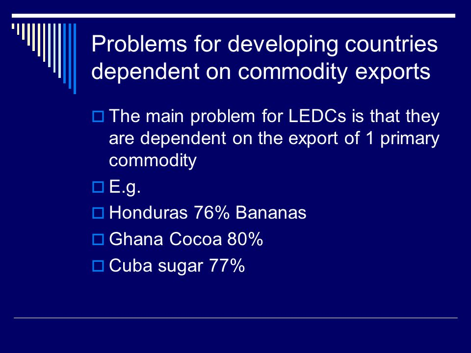 Problems for developing countries dependent on commodity exports The main problem for LEDCs is that they are dependent on the export of 1 primary commodity E.g.