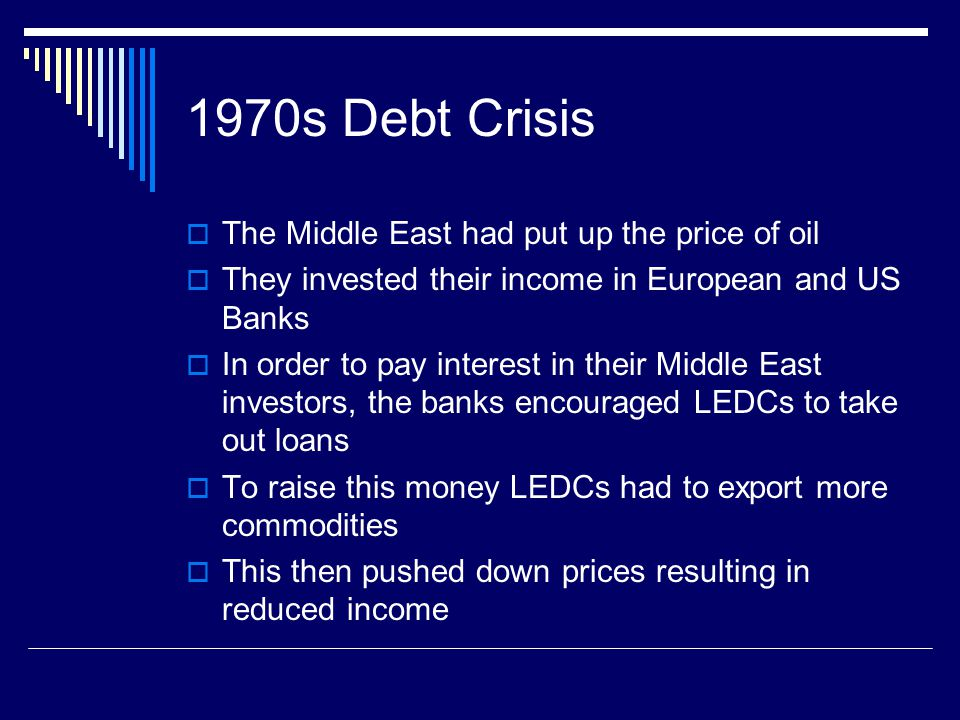 1970s Debt Crisis The Middle East had put up the price of oil They invested their income in European and US Banks In order to pay interest in their Middle East investors, the banks encouraged LEDCs to take out loans To raise this money LEDCs had to export more commodities This then pushed down prices resulting in reduced income