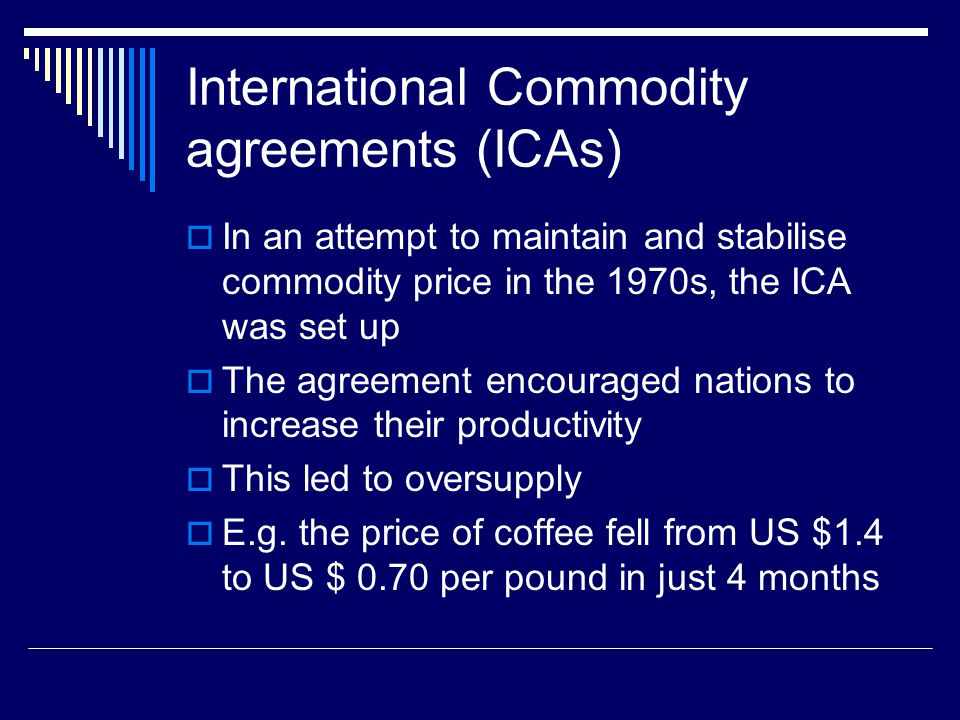 International Commodity agreements (ICAs) In an attempt to maintain and stabilise commodity price in the 1970s, the ICA was set up The agreement encouraged nations to increase their productivity This led to oversupply E.g.